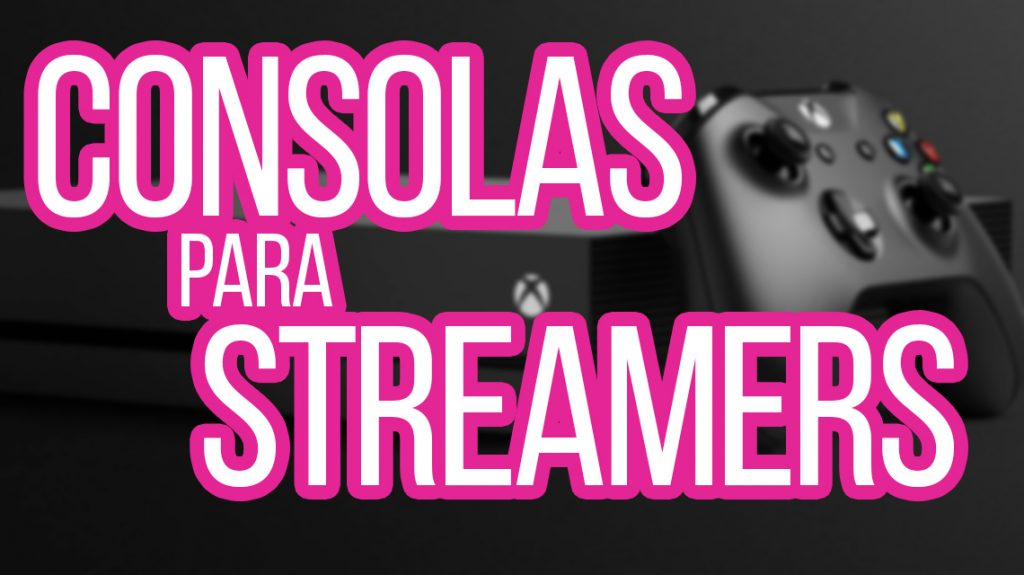 consolas-para-streamers-youtubers-y-gamers