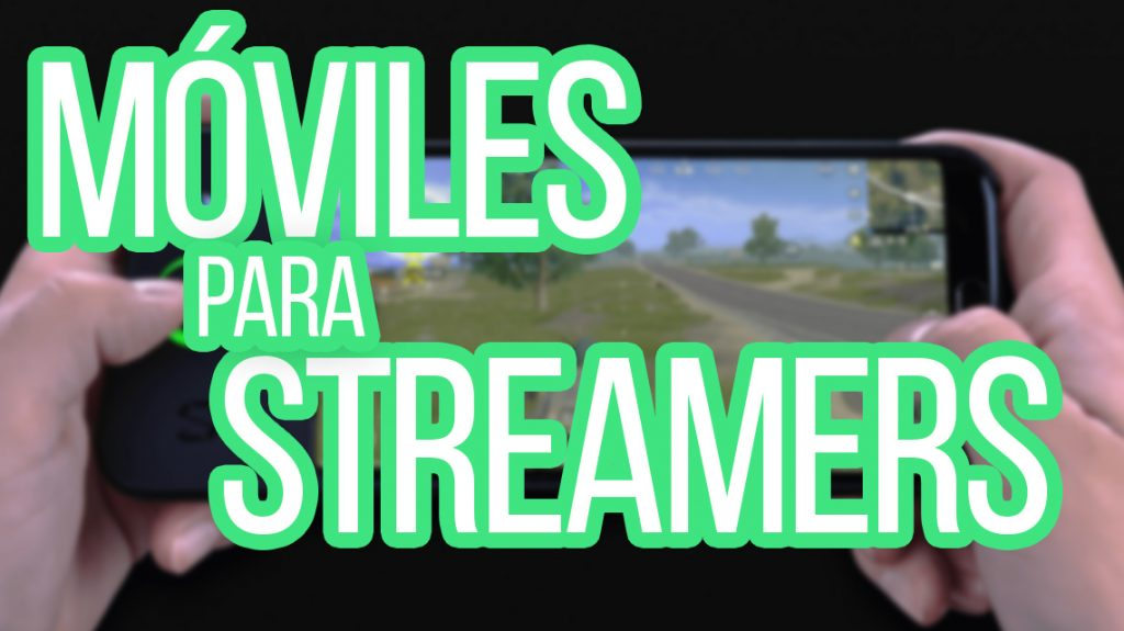 moviles-para-streamers-youtubers-y-gaming